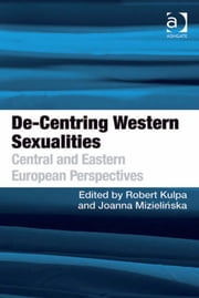 De-Centring Western Sexualities - Central and Eastern European Perspectives ebook by Ms Joanna Mizielinska,Dr Robert Kulpa