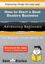 How to Start a Boat Dealers Business - How to Start a Boat Dealers Business ebook by Lora Davidson