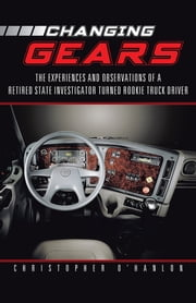 Changing Gears - The Experiences and Observations of a Retired State Investigator Turned Rookie Truck Driver ebook by Christopher O'Hanlon