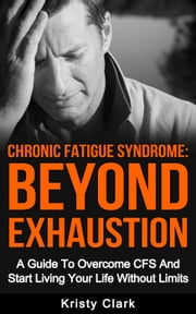 Chronic Fatigue Syndrome Beyond Exhaustion - A Guide to Overcome CFS And Start Living Uour Life Without Limits. ebook by Kristy Clark