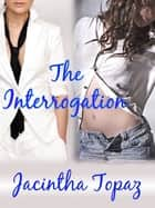 The Interrogation ebook by Jacintha Topaz