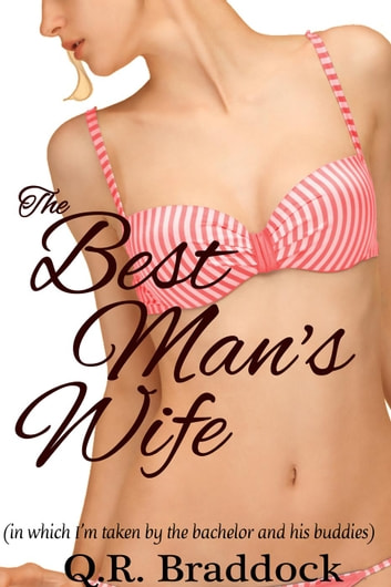 The Best Man's Wife (in which I'm taken by the bachelor and all his buddies) ebook by Q.R. Braddock