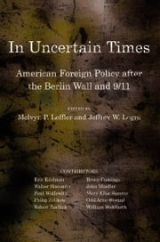 In Uncertain Times - American Foreign Policy after the Berlin Wall and 9/11 ebook by Melvyn P. Leffler,Jeffrey W. Legro