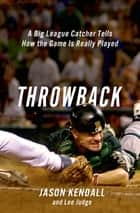 Throwback - A Big-League Catcher Tells How the Game Is Really Played ebook by Jason Kendall, Lee Judge