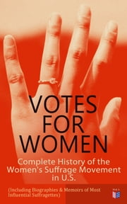 VOTES FOR WOMEN: Complete History of the Women's Suffrage Movement in U.S. (Including Biographies & Memoirs of Most Influential Suffragettes) - Elizabeth Cady Stanton, Alice Paul, Lucy Stone, Carrie Chapman Catt, Susan B. Anthony, Anna Howard Shaw, Jane Addams ebook by Jane Addams, Elizabeth Cady Stanton, Ida Husted Harper,...