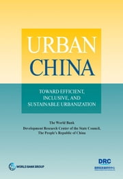 Urban China - Toward Efficient, Inclusive, and Sustainable Urbanization ebook by The World Bank;Development Research Center of the State Council,The World Bank;Development Research Center of the State Council