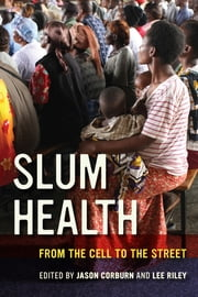 Slum Health - From the Cell to the Street ebook by Jason Corburn,Lee Riley