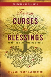 From Curses to Blessings: Removing Generational Curses ebook by Ken Harrington,Jeanne Harrington