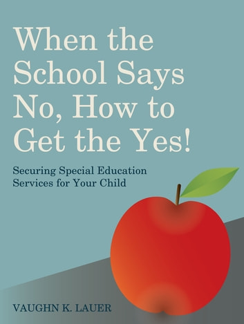 When the School Says No...How to Get the Yes! - Securing Special Education Services for Your Child eBook by Vaughn Lauer
