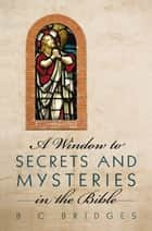 A Window to Secrets and Mysteries in the Bible ebook by B C Bridges