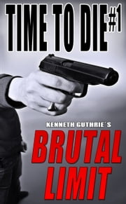 Time To Die #1: Brutal Limit ebook by Kenneth Guthrie