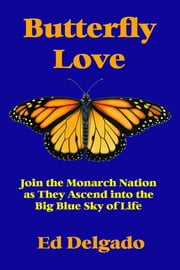 Butterfly Love - Join the Monarch Nation as They Ascend into the Big Blue Sky of Life ebook by Ed Delgado