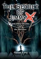 The Secret of Jimmy X - and Other Stories of the Macabre ebook by Jason Fury