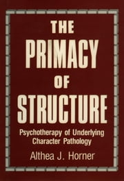 The Primacy of Structure - Psychotherapy of Underlying Character Pathology ebook by Althea J. Horner PhD