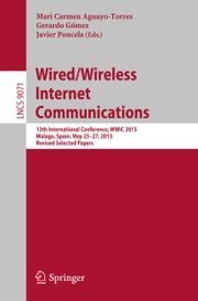 Wired/Wireless Internet Communications - 13th International Conference, WWIC 2015, Malaga, Spain, May 25-27, 2015, Revised Selected Papers ebook by Mari Carmen Aguayo-Torres,Gerardo Gómez,Javier Poncela