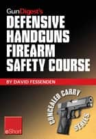 Gun Digest's Defensive Handguns Firearm Safety Course eShort - Must-know handgun safety techniques, shooting tips, certificate courses & combat drills. Discover the top firearm safety skills, rules & questions. ebook by David Fessenden