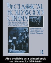 The Classical Hollywood Cinema: Film Style and Mode of Production to 1960 ebook by Bordwell, David