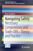 Navigating Safety - Necessary Compromises and Trade-Offs - Theory and Practice eBook by René Amalberti