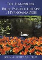 The Handbook of Brief Psychotherapy by Hypnoanalysis ebook by John A. Scott, Sr., Ph.D.