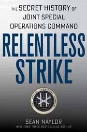Relentless Strike - The Secret History of Joint Special Operations Command ebook by Sean Naylor