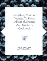 Everything You Ever Wanted to Know About Blueberries and Blueberry Cookbook ebook by Adams, Amy, Lou