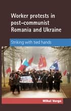 Worker Protests in Post-Communist Romania and Ukraine ebook by Mihai Varga