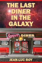 The Last Diner in the Galaxy ebook by Jean-Luc Roy