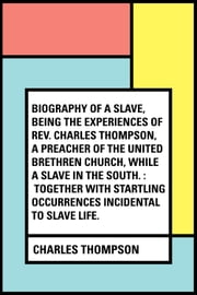 Biography of a Slave, Being the Experiences of Rev. Charles Thompson, a Preacher of the United Brethren Church, While a Slave in the South. : Together with Startling Occurrences Incidental to Slave Life. ebook by Charles Thompson