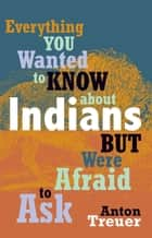 Everything You Wanted to Know about Indians But Were Afraid to Ask ebook by Anton Treuer