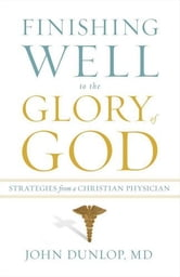 Finishing Well to the Glory of God - Strategies from a Christian Physician ebook by John, MD Dunlop