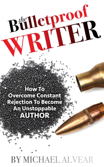 The Bulletproof Writer: How To Overcome Constant Rejection To Become An Unstoppable Author - A Guide For Newbies, Midlisters & Best Sellers ebook by Michael Alvear