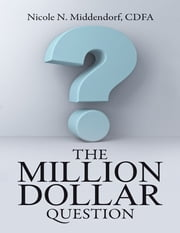 The Million Dollar Question ebook by Nicole N. Middendorf, CDFA