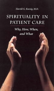 Spirituality In Patient Care: Why How When & What ebook by Koenig, Harold