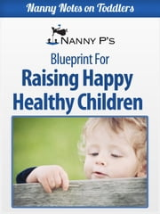 Raising Happy Healthy Children: A Nanny P Blueprint - Nanny Notes on Toddlers, #5 ebook by Nanny P
