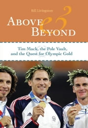 Above and Beyond: Tim Mack, the Pole Vault, and the Quest for Olympic Gold ebook by Livingston, Bill