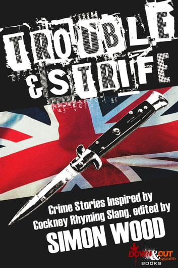 Trouble & Strife - Crime Stories Inspired by Cockney Rhyming Slang ebook by Simon Wood,Steve Brewer,Susanna Calkins,Colin Campbell,Angel Luis Colón,Robert Dugoni,Paul Finch,Catriona McPherson,Travis Richardson,Johnny Shaw,Jay Stringer,Sam Wiebe