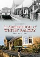 Scarborough and Whitby Railway Through Time ebook by Robin Lidster