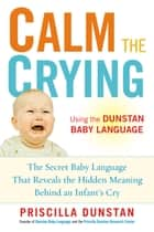 Calm the Crying - The Secret Baby Language That Reveals the Hidden Meaning Behind an Infant's Cry ebook by Priscilla Dunstan