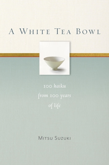 A White Tea Bowl - 100 Haiku from 100 Years of Life ebook by Mitsu Suzuki