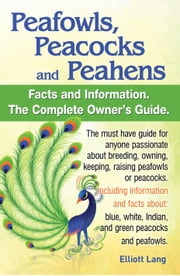 Peafowls, Peacocks and Peahens. Including facts and information about blue, white, Indian and green peacocks. Breeding, owning, keeping and raising pe ebook by Lang, Elliott