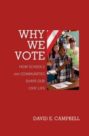 Why We Vote: How Schools and Communities Shape Our Civic Life: How Schools and Communities Shape Our Civic Life ebook by Campbell, David E.
