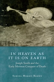 In Heaven as It Is on Earth - Joseph Smith and the Early Mormon Conquest of Death ebook by Samuel Morris Brown