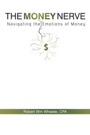 The Money Nerve - Navigating the Emotions of Money ebook by Robert Wm Wheeler, CPA