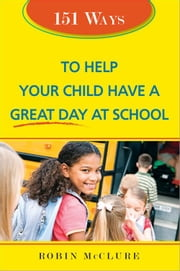 151 Ways to Help Your Child Have a Great Day at School ebook by Robin McClure