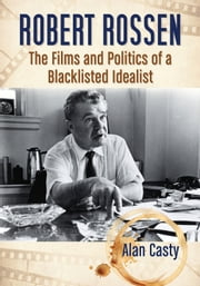 Robert Rossen - The Films and Politics of a Blacklisted Idealist ebook by Alan Casty