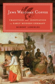 Jews Welcome Coffee - Tradition and Innovation in Early Modern Germany ebook by Robert Liberles