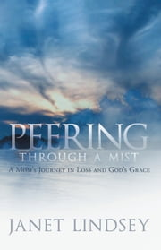 Peering through a Mist - A Mom's Journey in Loss and God's Grace ebook by Janet Lindsey