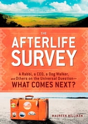 The Afterlife Survey - A Rabbi, a CEO, a Dog Walker, and Others on the Universal Question—What Comes Next? ebook by Maureen Milliken