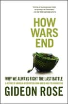 How Wars End - Why We Always Fight the Last Battle ebook by Gideon Rose