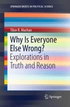 Why Is Everyone Else Wrong? - Explorations in Truth and Reason ebook by Tibor R. Machan